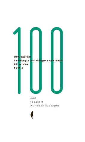 100 / XX+50 - Antologia polskiego reporta�u XX wieku Tom 3